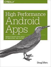 High Performance Android Apps (Improve Ratings with Speed, Optimizations, and Testing) by Doug Sillars, 9781491912515