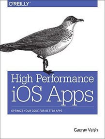 High Performance iOS Apps (Optimize Your Code for Better Apps) by Gaurav Vaish, 9781491911006
