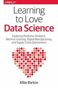 Learning to Love Data Science (Explorations of Emerging Technologies and Platforms for Predictive Analytics, Machine Learning, Digital Manufacturing and Supply Chain Optimization) by Mike Barlow, 9781491936580