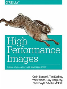 High Performance Images (Shrink, Load, and Deliver Images for Speed) by Colin Bendell, Tim Kadlec, Yoav Weiss, Guy Podjarny, Nick Doyle, Mike McCall, 9781491925805