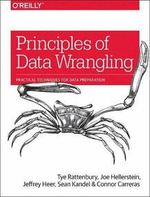 Principles of Data Wrangling (Practical Techniques for Data Preparation) by Tye Rattenbury, Joseph M. Hellerstein, Jeffrey Heer, Sean Kandel, Connor Carreras, 9781491938928