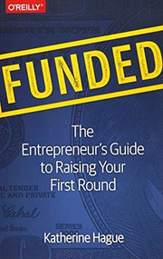 Funded (The Entrepreneur's Guide to Raising Your First Round) by Katherine Hague, 9781491940266