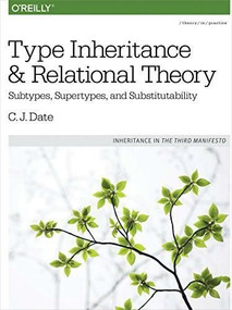 Type Inheritance and Relational Theory (Subtypes, Supertypes, and Substitutability) by C. J. Date, 9781491959992