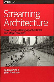 Streaming Architecture (New Designs Using Apache Kafka and MapR Streams) by Ted Dunning, Ellen Friedman, 9781491953921