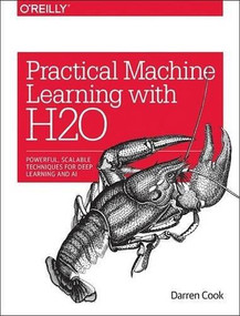 Practical Machine Learning with H2O (Powerful, Scalable Techniques for Deep Learning and AI) by Darren Cook, 9781491964606