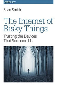 The Internet of Risky Things (Trusting the Devices That Surround Us) by Sean Smith, 9781491963623