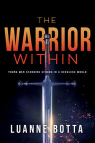 The Warrior Within (Young Men Standing Strong in a Reckless World) by Luanne Botta, 9781641232944