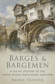 Barges & Bargemen (A Social History of the Upper Severn Navigation 1660-1900) by Barrie Trinder, 9781860777042