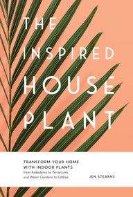 The Inspired Houseplant (Transform Your Home with Indoor Plants from Kokedama to Terrariums and Water Gardens to Edibles) by Jen Stearns, 9781632171771