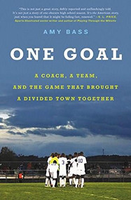One Goal (A Coach, a Team, and the Game That Brought a Divided Town Together) by Amy Bass, 9780316396554