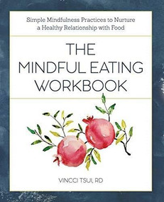 The Mindful Eating Workbook (Simple Mindfulness Practices to Nurture a Healthy Relationship with Food) by Vincci Tsui, 9781641523141