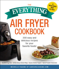 The Everything Air Fryer Cookbook (300 Easy and Delicious Recipes for Your Favorite Foods!) by Michelle Fagone, 9781507209127