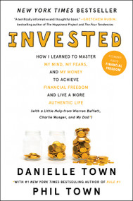 Invested (How I Learned to Master My Mind, My Fears, and My Money to Achieve Financial Freedom and Live a More Authentic Life (with a Little Help from Warren Buffett, Charlie Munger, and My Dad)) by Danielle Town, Phil Town, 9780062672643