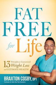 Fat Free For Life (13 Principles for Guaranteed Weight Loss and Ultimate Health) by Braxton Cosby, DPT, 9781621369929