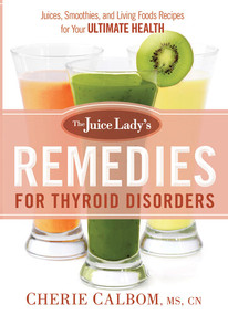 The Juice Lady's Remedies for Thyroid Disorders (Juices, Smoothies, and Living Foods Recipes for Your Ultimate Health) by Cherie Calbom, MS, CN, 9781629982045