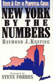 New York by the Numbers (State and City in Perpetual Crisis) by Raymond J. Keating, Steve Forbes, 9781568330877