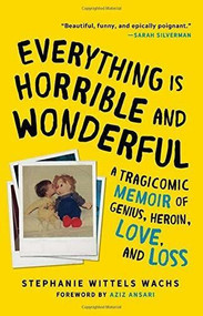 Everything Is Horrible and Wonderful (A Tragicomic Memoir of Genius, Heroin, Love and Loss) by Stephanie Wittels Wachs, Aziz Ansari, 9781492669852