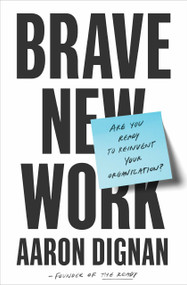 Brave New Work (Are You Ready to Reinvent Your Organization?) by Aaron Dignan, 9780525536208