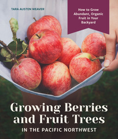 Growing Berries and Fruit Trees in the Pacific Northwest (How to Grow Abundant, Organic Fruit in Your Backyard) by Tara Austen Weaver, 9781632171559