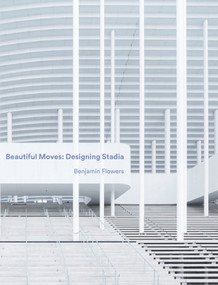 Beautiful Moves: Designing Stadia by Benjamin Flowers, 9781848222243