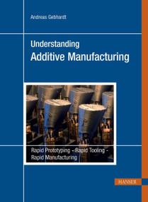 Understanding Additive Manufacturing (Rapid Prototyping, Rapid Tooling, Rapid Manufacturing) by Andreas Gebhardt, 9781569905074