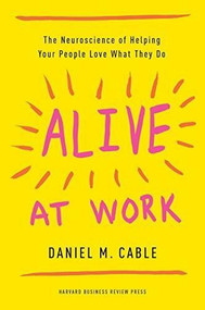 Alive at Work (The Neuroscience of Helping Your People Love What They Do) - 9781633697669 by Daniel M. Cable, 9781633697669