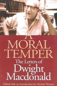 A Moral Temper (The Letters of Dwight Macdonald) by Michael Wreszin, Michael Wreszin, 9781566633932