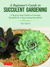 A Beginner's Guide to Succulent Gardening (A Step-by-Step Guide to Growing Beautiful & Long-Lasting Succulents) by Taku Furuya, 9780804851190