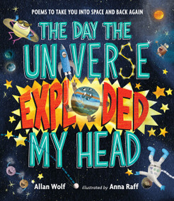 The Day the Universe Exploded My Head (Poems to Take You into Space and Back Again) by Allan Wolf, Anna Raff, 9780763680251