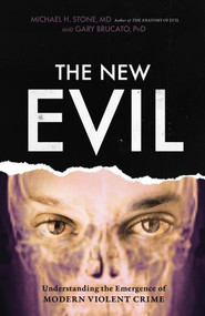 The New Evil (Understanding the Emergence of Modern Violent Crime) by Michael H. Stone, MD, Gary Brucato, PhD, Ann W. Burgess, 9781633885325