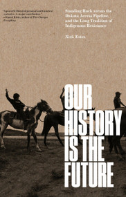 Our History Is the Future (Standing Rock Versus the Dakota Access Pipeline, and the Long Tradition of Indigenous Resistance) by Nick Estes, 9781786636720