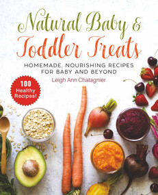 Natural Baby & Toddler Treats (Homemade, Nourishing Recipes for Baby and Beyond) by Leigh Ann Chatagnier, 9781510742499