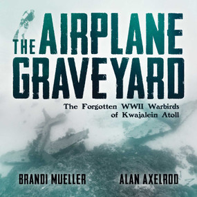 The Airplane Graveyard (The Forgotten WWII Warbirds of Kwajalein Atoll) by Brandi Mueller, Alan Axelrod, 9781682617717