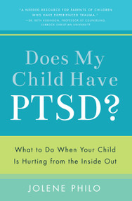 Does My Child Have PTSD? (What to Do When Your Child Is Hurting from the Inside Out) by Jolene Philo, 9781942934011