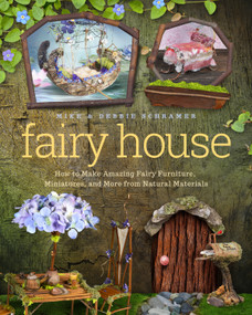 Fairy House (How to Make Amazing Fairy Furniture, Miniatures, and More from Natural Materials) by Debbie Schramer, Mike Schramer, 9781939629692