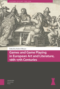 Games and Game Playing in European Art and Literature, 16th-17th Centuries by Robin O'Bryan, Naomi Lebens, Megan Herrold, Kevin Chovanec, Patricia Rocco, Bethany Packard, Mark Kaethler, Giovanna Guidicini, Greger Sundin, 9789463728119