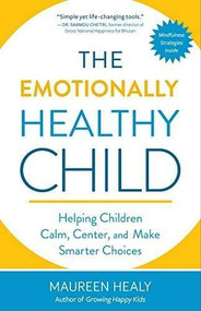 The Emotionally Healthy Child (Helping Children Calm, Center, and Make Smarter Choices) by Maureen Healy, The Dalai Lama, 9781608685622
