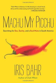 Machu My Picchu (Searching For Sex, Sanity, And A Soul Mate In South America) by Iris Bahr, 9780762772773