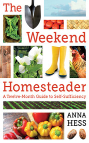 The Weekend Homesteader (A Twelve-Month Guide to Self-Sufficiency) by Anna Hess, 9781616088828