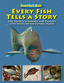 Every Fish Tells a Story (Reef Society in Comedy and Tragedy with Hope for the Future, Maybe) by Snorkel Bob, 9781616083960