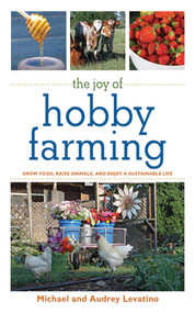 The Joy of Hobby Farming (Grow Food, Raise Animals, and Enjoy a Sustainable Life) by Michael Levatino, Audrey Levatino, 9781616082284