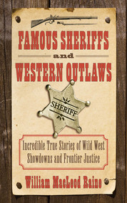 Famous Sheriffs and Western Outlaws (Incredible True Stories of Wild West Showdowns and Frontier Justice) by William MacLeod Raine, 9781616085421