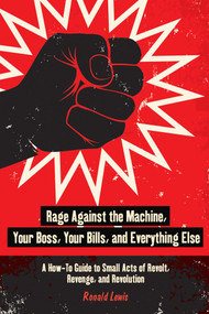 Rage Against the Machine, Your Boss, Your Bills, and Everything Else (A How-To Guide to Small Acts of Revolt, Revenge, and Revolution) by Ronald Lewis, 9781626365483