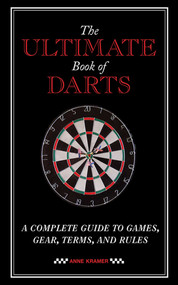 The Ultimate Book of Darts (A Complete Guide to Games, Gear, Terms, and Rules) by Anne Kramer, 9781620877852