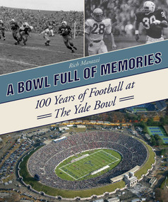 A Bowl Full of Memories (100 Years of Football at the Yale Bowl) by Rich Marazzi, 9781613216606