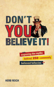Don't You Believe It! (Exposing the Myths Behind Commonly Believed Fallacies) by Herb Reich, 9781602397668