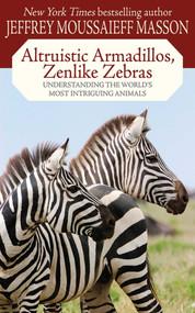 Altruistic Armadillos, Zenlike Zebras (Understanding the World's Most Intriguing Animals) by Jeffrey Moussaieff Masson, 9781602397385