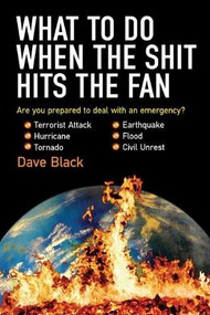 What to Do When the Shit Hits the Fan (THE ULTIMATE PREPPER?S GUIDE TO PREPARING FOR, AND COPING WITH, ANY EMERGENCY) by David Black, 9781602391338