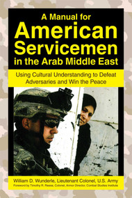 A Manual for American Servicemen in the Arab Middle East (Using Cultural Understanding to Defeat Adversaries and Win the Peace) by William D. Wunderle, 9781602392779