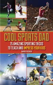 Cool Sports Dad (75 Amazing Sporting Tricks to Teach and Impress Your Kids) by David Fischer, Adam Wallenta, 9781602399655